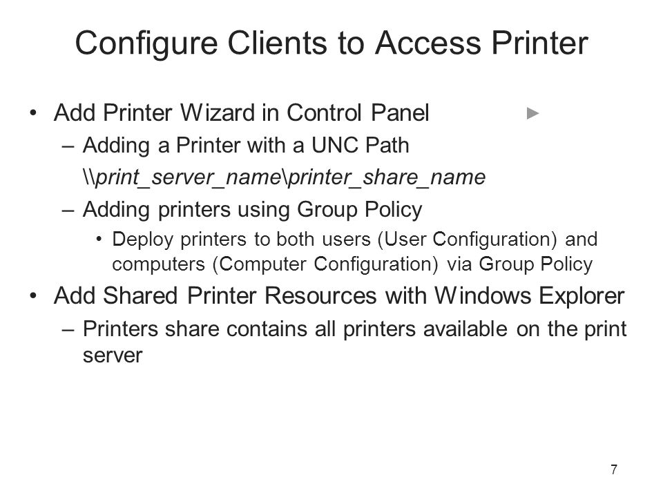 Configure Clients to Access Printer Add Printer Wizard in Control Panel –Adding a Printer with a UNC Path \\print_server_name\printer_share_name –Adding printers using Group Policy Deploy printers to both users (User Configuration) and computers (Computer Configuration) via Group Policy Add Shared Printer Resources with Windows Explorer –Printers share contains all printers available on the print server 7