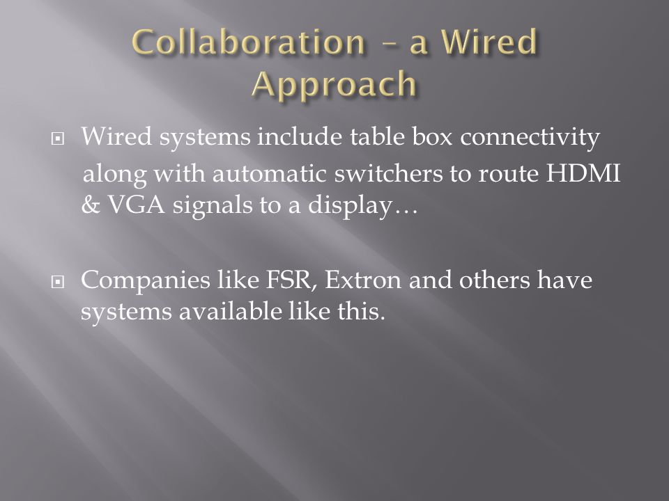  Wired systems include table box connectivity along with automatic switchers to route HDMI & VGA signals to a display…  Companies like FSR, Extron and others have systems available like this.