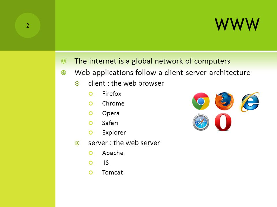 WWW  The internet is a global network of computers  Web applications follow a client-server architecture  client : the web browser Firefox Chrome Opera Safari Explorer  server : the web server Apache IIS Tomcat 2