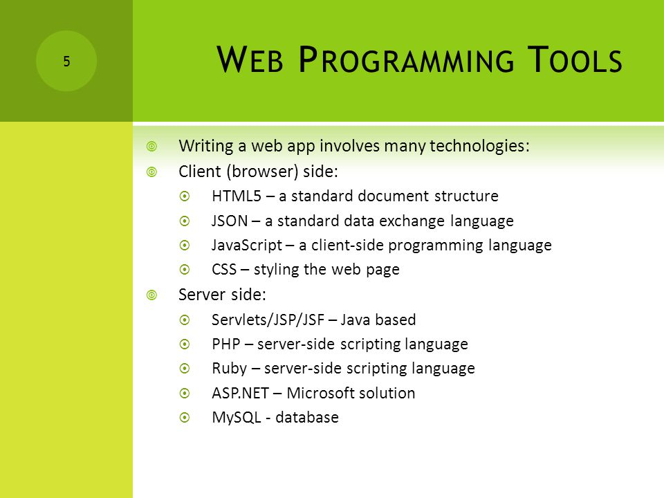 W EB P ROGRAMMING T OOLS  Writing a web app involves many technologies:  Client (browser) side:  HTML5 – a standard document structure  JSON – a standard data exchange language  JavaScript – a client-side programming language  CSS – styling the web page  Server side:  Servlets/JSP/JSF – Java based  PHP – server-side scripting language  Ruby – server-side scripting language  ASP.NET – Microsoft solution  MySQL - database 5