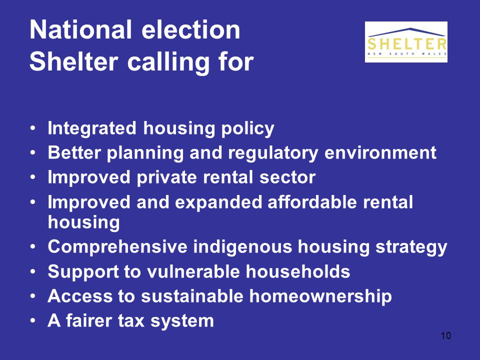 10 National election Shelter calling for Integrated housing policy Better planning and regulatory environment Improved private rental sector Improved and expanded affordable rental housing Comprehensive indigenous housing strategy Support to vulnerable households Access to sustainable homeownership A fairer tax system