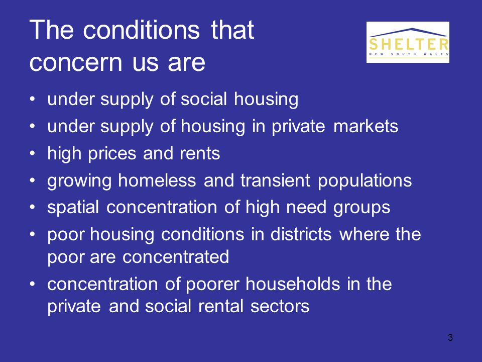 3 The conditions that concern us are under supply of social housing under supply of housing in private markets high prices and rents growing homeless and transient populations spatial concentration of high need groups poor housing conditions in districts where the poor are concentrated concentration of poorer households in the private and social rental sectors