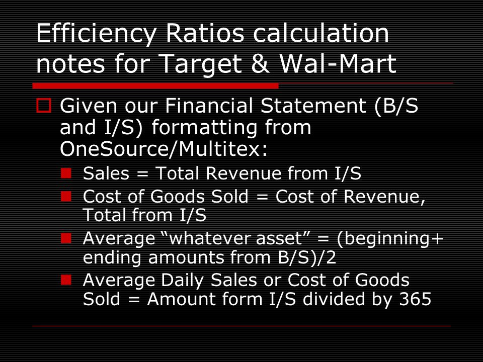 Efficiency Ratios calculation notes for Target & Wal-Mart  Given our Financial Statement (B/S and I/S) formatting from OneSource/Multitex: Sales = Total Revenue from I/S Cost of Goods Sold = Cost of Revenue, Total from I/S Average whatever asset = (beginning+ ending amounts from B/S)/2 Average Daily Sales or Cost of Goods Sold = Amount form I/S divided by 365