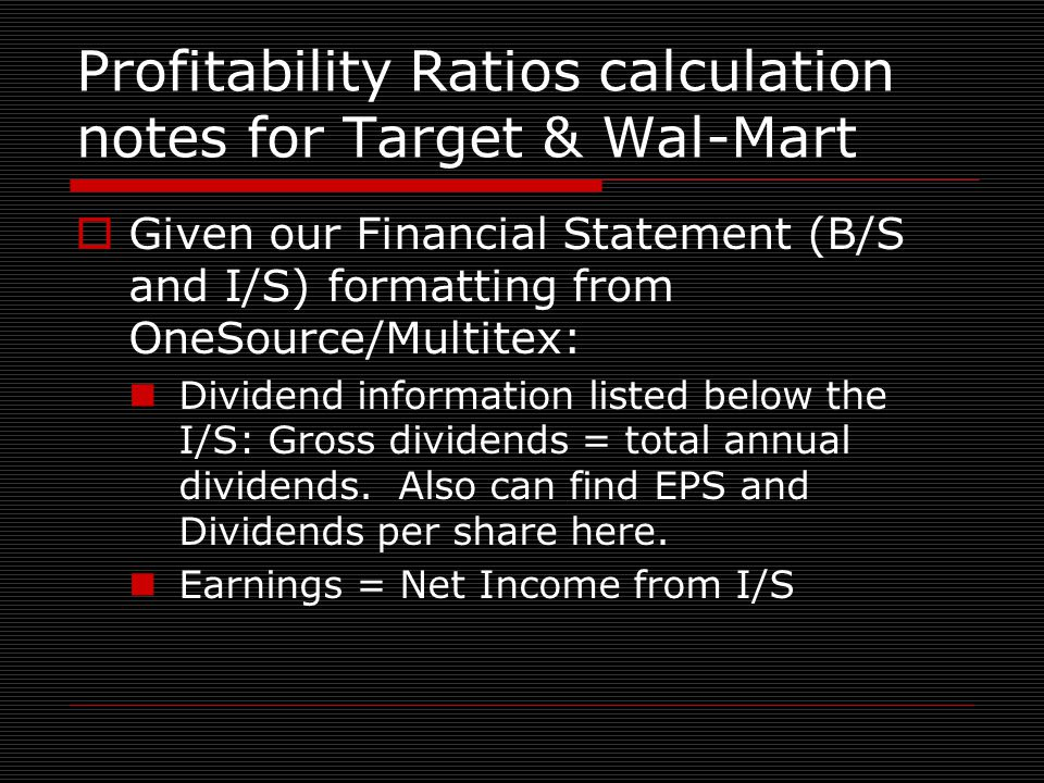 Profitability Ratios calculation notes for Target & Wal-Mart  Given our Financial Statement (B/S and I/S) formatting from OneSource/Multitex: Dividend information listed below the I/S: Gross dividends = total annual dividends.