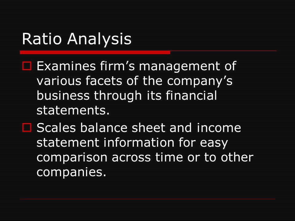 Ratio Analysis  Examines firm's management of various facets of the company's business through its financial statements.