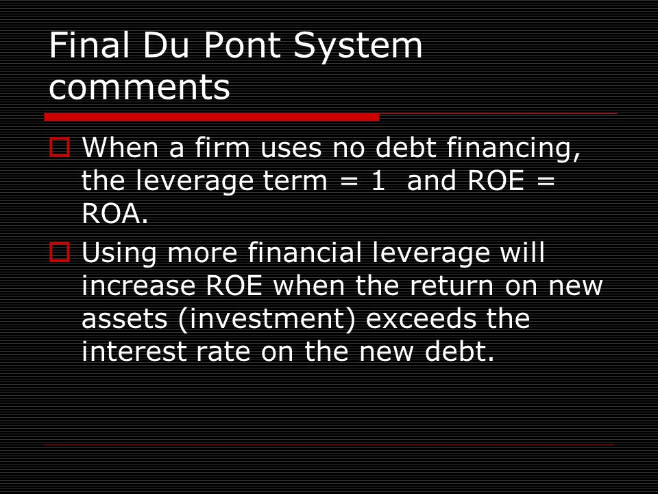 Final Du Pont System comments  When a firm uses no debt financing, the leverage term = 1 and ROE = ROA.