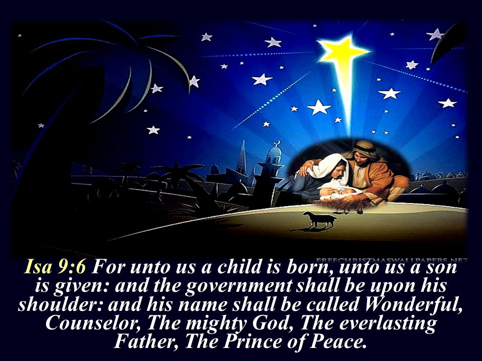 Isa 9:6 For unto us a child is born, unto us a son is given: and the government shall be upon his shoulder: and his name shall be called Wonderful, Counselor, The mighty God, The everlasting Father, The Prince of Peace.