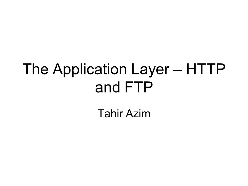 The Application Layer – HTTP and FTP Tahir Azim