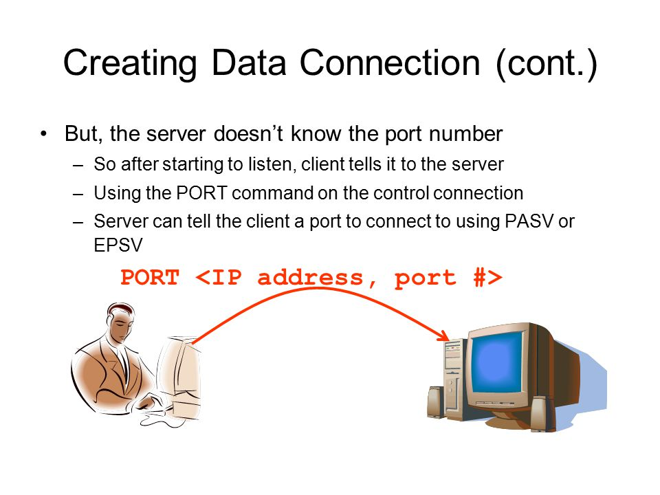 Creating Data Connection (cont.) But, the server doesn't know the port number –So after starting to listen, client tells it to the server –Using the PORT command on the control connection –Server can tell the client a port to connect to using PASV or EPSV PORT