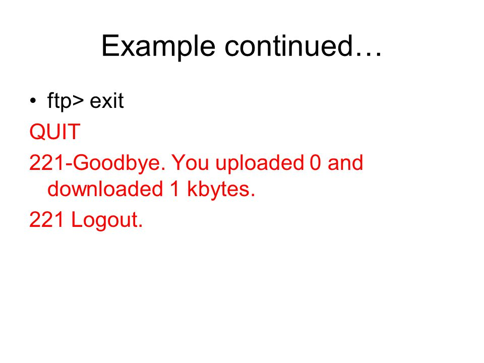 Example continued… ftp> exit QUIT 221-Goodbye. You uploaded 0 and downloaded 1 kbytes. 221 Logout.