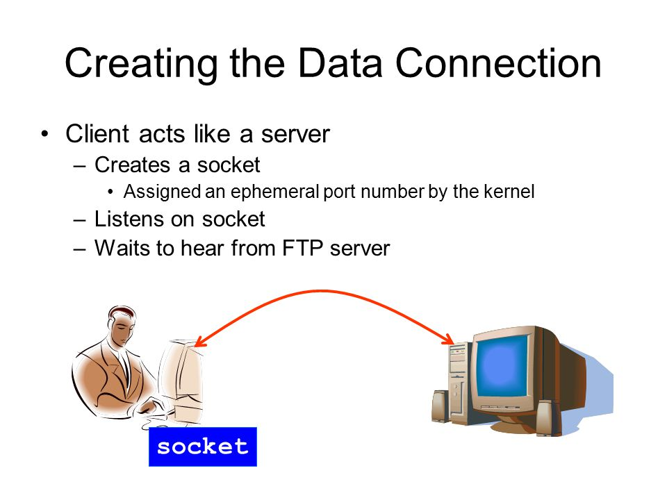 Creating the Data Connection Client acts like a server –Creates a socket Assigned an ephemeral port number by the kernel –Listens on socket –Waits to hear from FTP server socket