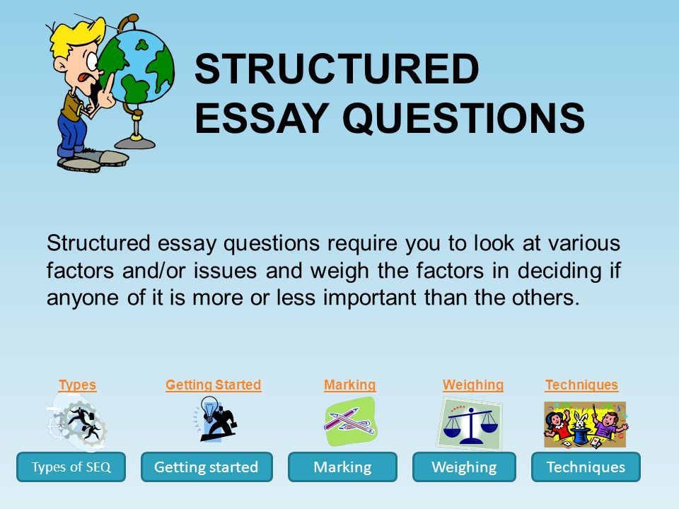 Structured essay questions require you to look at various factors and/or issues and weigh the factors in deciding if anyone of it is more or less important than the others.