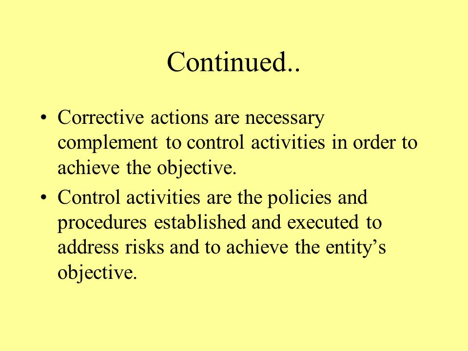 Continued.. Corrective actions are necessary complement to control activities in order to achieve the objective. Control activities are the policies a