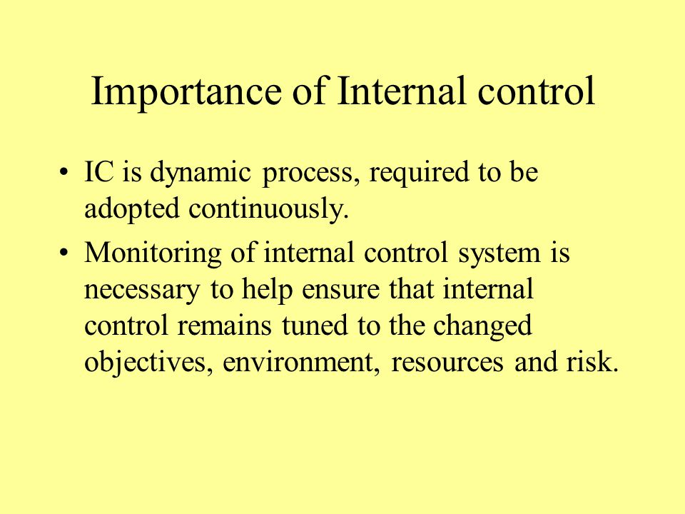 Importance of Internal control IC is dynamic process, required to be adopted continuously.