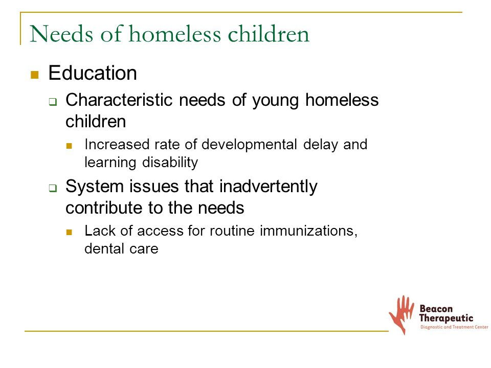 Needs of homeless children Education  Characteristic needs of young homeless children Increased rate of developmental delay and learning disability  System issues that inadvertently contribute to the needs Lack of access for routine immunizations, dental care