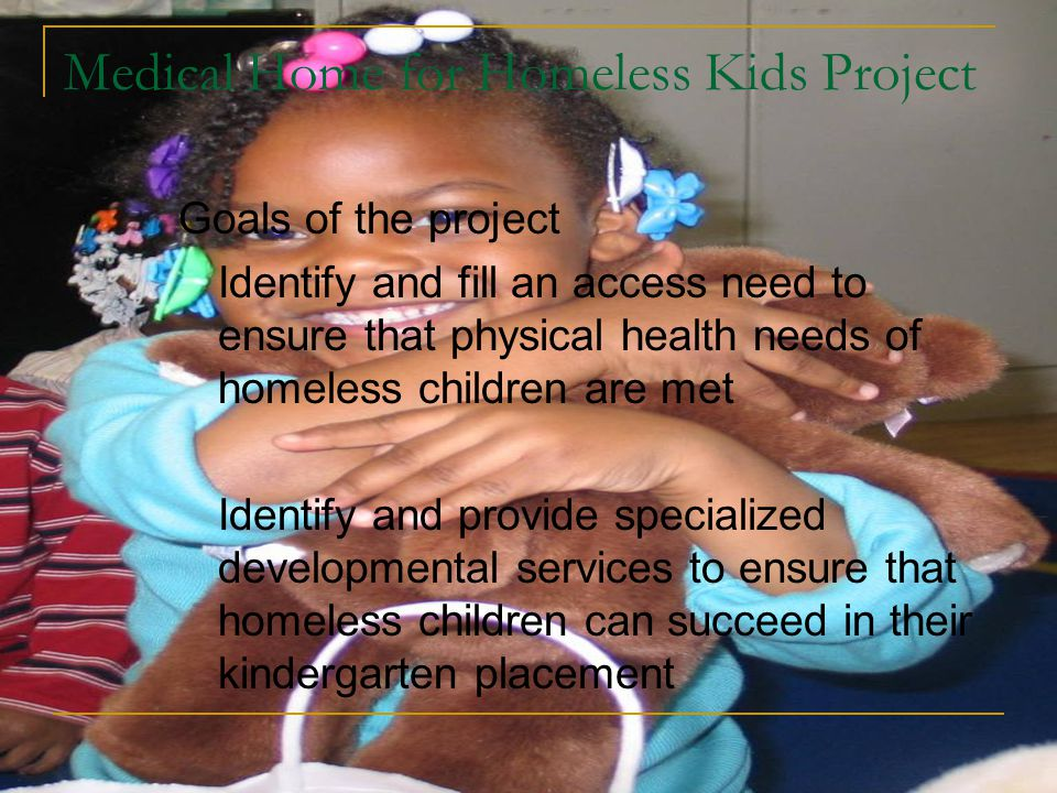 Medical Home for Homeless Kids Project Goals of the project Identify and fill an access need to ensure that physical health needs of homeless children are met Identify and provide specialized developmental services to ensure that homeless children can succeed in their kindergarten placement
