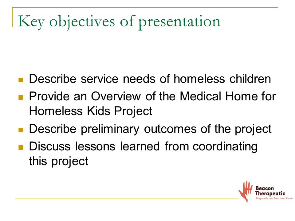 Key objectives of presentation Describe service needs of homeless children Provide an Overview of the Medical Home for Homeless Kids Project Describe preliminary outcomes of the project Discuss lessons learned from coordinating this project
