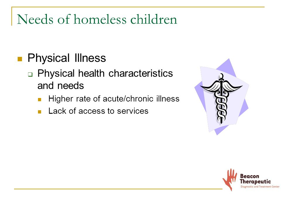 Needs of homeless children Physical Illness  Physical health characteristics and needs Higher rate of acute/chronic illness Lack of access to services