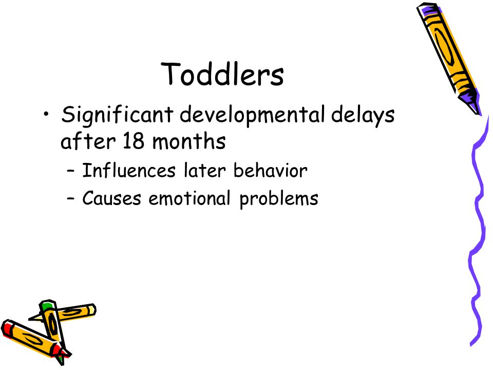 Toddlers Significant developmental delays after 18 months –Influences later behavior –Causes emotional problems