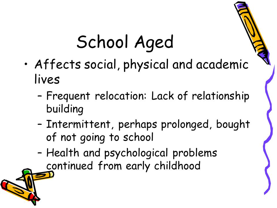 School Aged Affects social, physical and academic lives –Frequent relocation: Lack of relationship building –Intermittent, perhaps prolonged, bought of not going to school –Health and psychological problems continued from early childhood