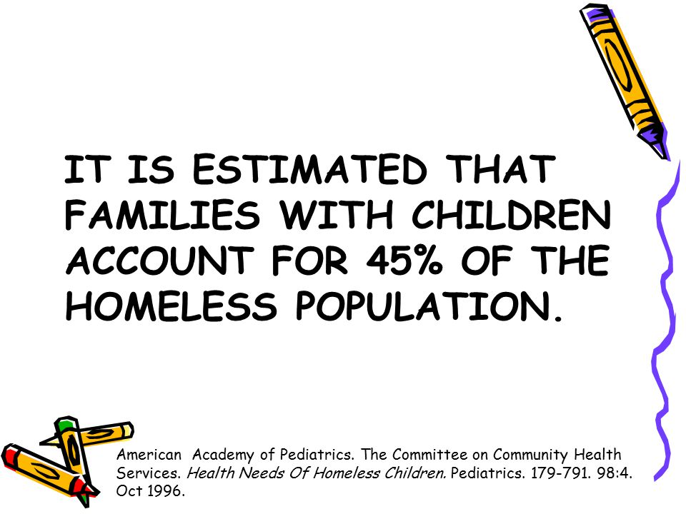 IT IS ESTIMATED THAT FAMILIES WITH CHILDREN ACCOUNT FOR 45% OF THE HOMELESS POPULATION.