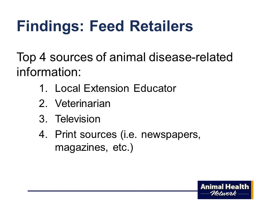 Findings: Feed Retailers Top 4 sources of animal disease-related information: 1.Local Extension Educator 2.Veterinarian 3.Television 4.Print sources (i.e.