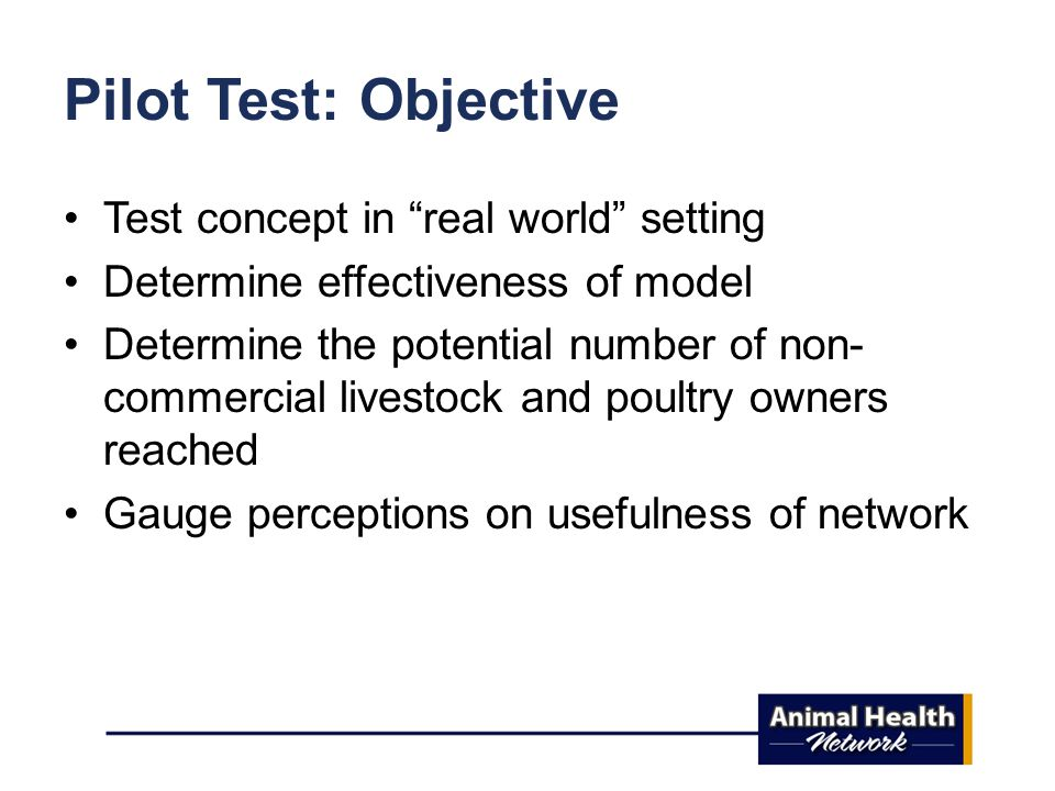 Pilot Test: Objective Test concept in real world setting Determine effectiveness of model Determine the potential number of non- commercial livestock and poultry owners reached Gauge perceptions on usefulness of network