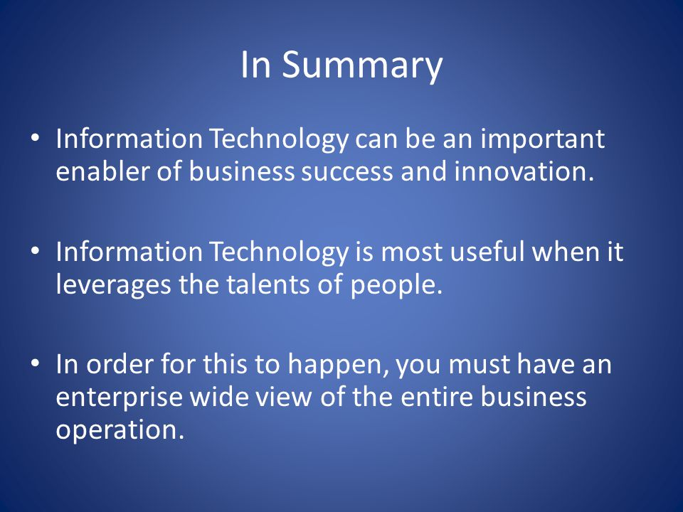 In Summary Information Technology can be an important enabler of business success and innovation.