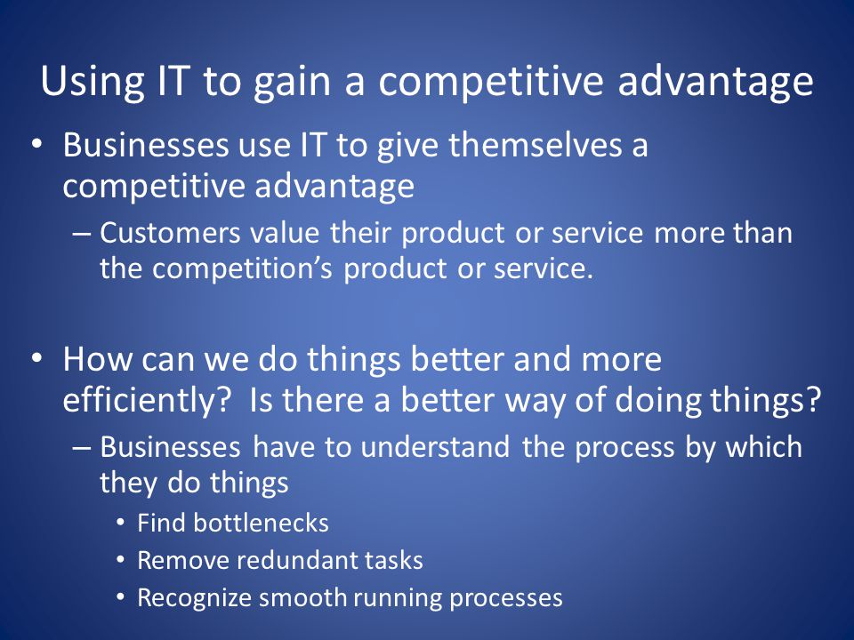 Using IT to gain a competitive advantage Businesses use IT to give themselves a competitive advantage – Customers value their product or service more than the competition's product or service.
