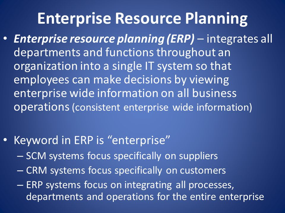 Enterprise Resource Planning Enterprise resource planning (ERP) – integrates all departments and functions throughout an organization into a single IT system so that employees can make decisions by viewing enterprise wide information on all business operations (consistent enterprise wide information) Keyword in ERP is enterprise – SCM systems focus specifically on suppliers – CRM systems focus specifically on customers – ERP systems focus on integrating all processes, departments and operations for the entire enterprise