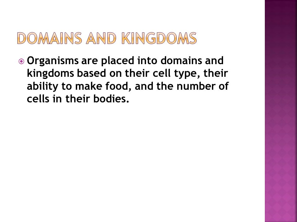  Organisms are placed into domains and kingdoms based on their cell type, their ability to make food, and the number of cells in their bodies.