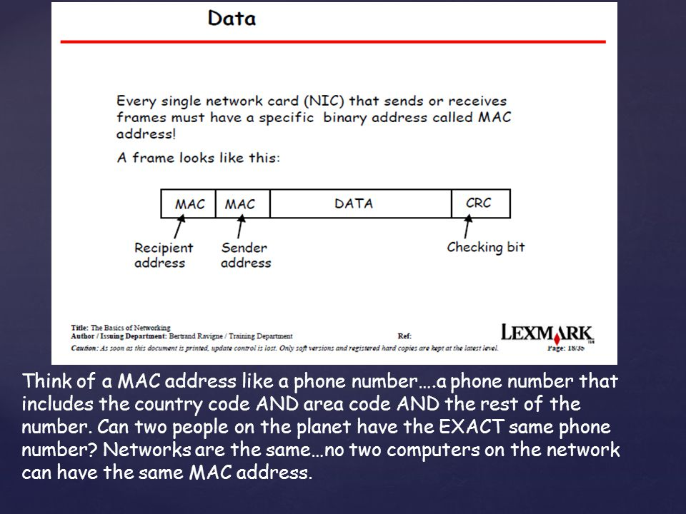 Think of a MAC address like a phone number….a phone number that includes the country code AND area code AND the rest of the number.