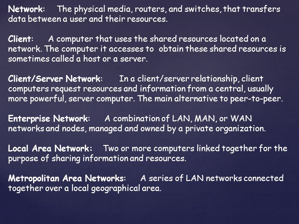 Network: The physical media, routers, and switches, that transfers data between a user and their resources.