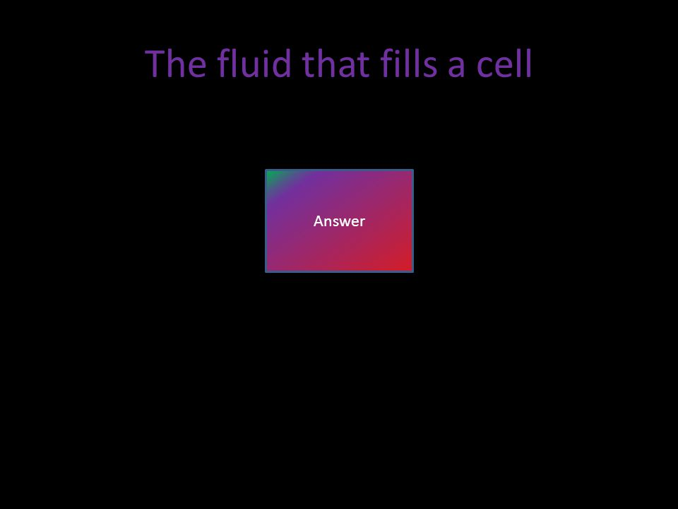 The fluid that fills a cell Answer