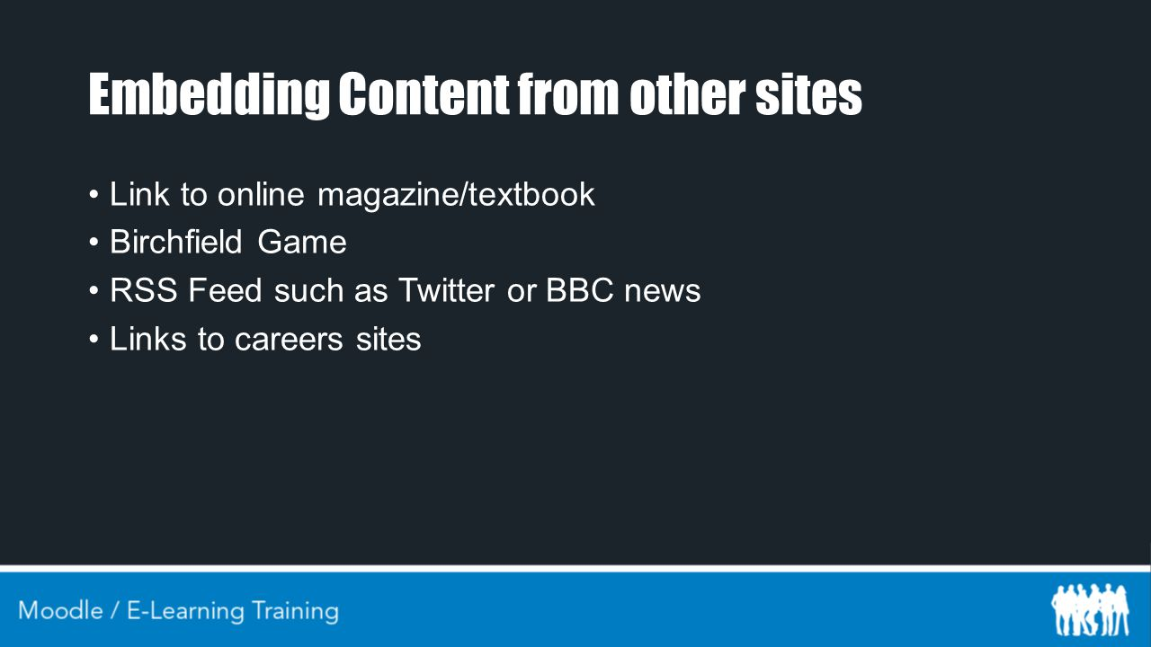 Embedding Content from other sites Link to online magazine/textbook Birchfield Game RSS Feed such as Twitter or BBC news Links to careers sites