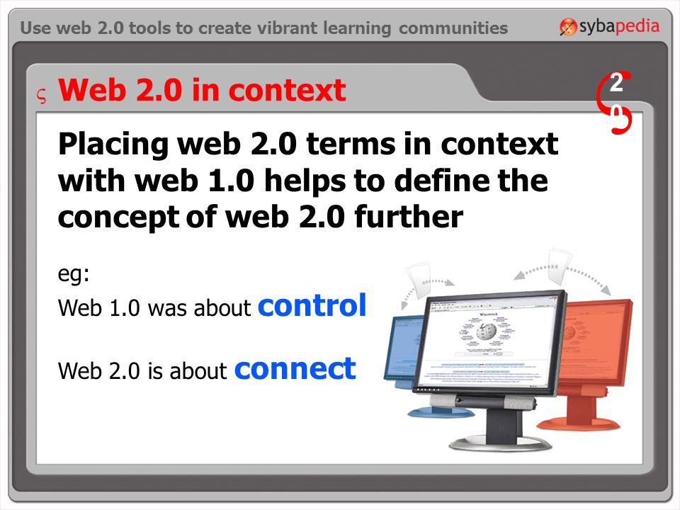 Placing web 2.0 terms in context with web 1.0 helps to define the concept of web 2.0 further eg: Web 1.0 was about control Web 2.0 is about connect Use web 2.0 tools to create vibrant learning communities Web 2.0 in context V 2020 V