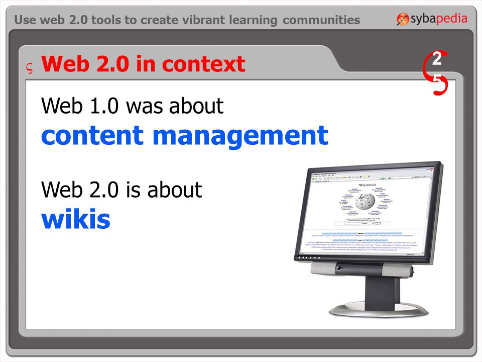Web 1.0 was about content management Web 2.0 is about wikis Use web 2.0 tools to create vibrant learning communities Web 2.0 in context V 2525 V
