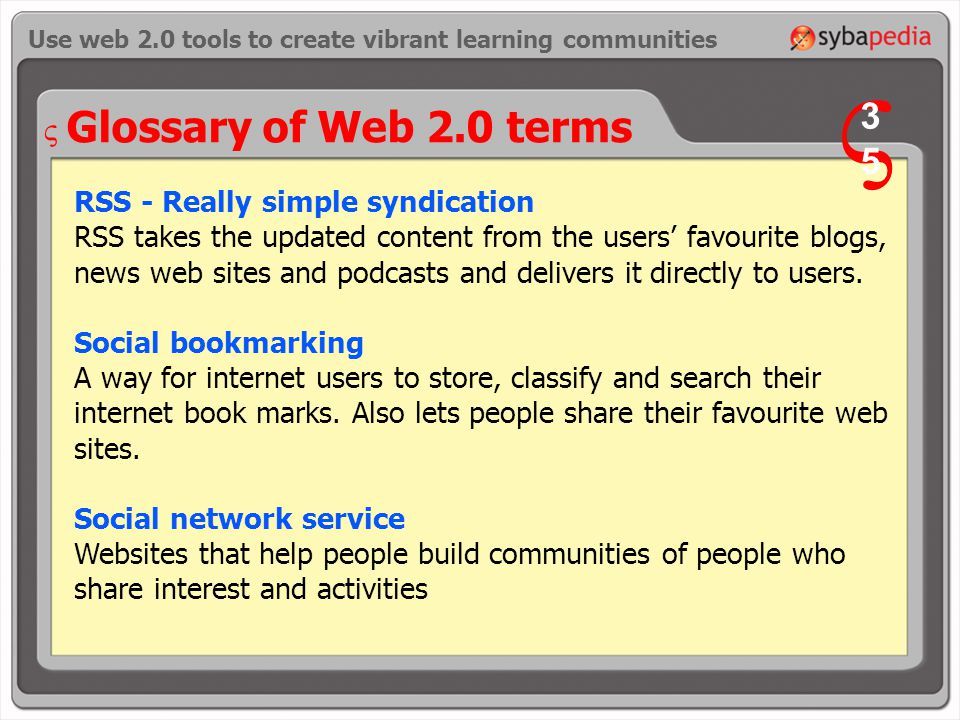 Glossary of Web 2.0 terms RSS - Really simple syndication RSS takes the updated content from the users' favourite blogs, news web sites and podcasts and delivers it directly to users.