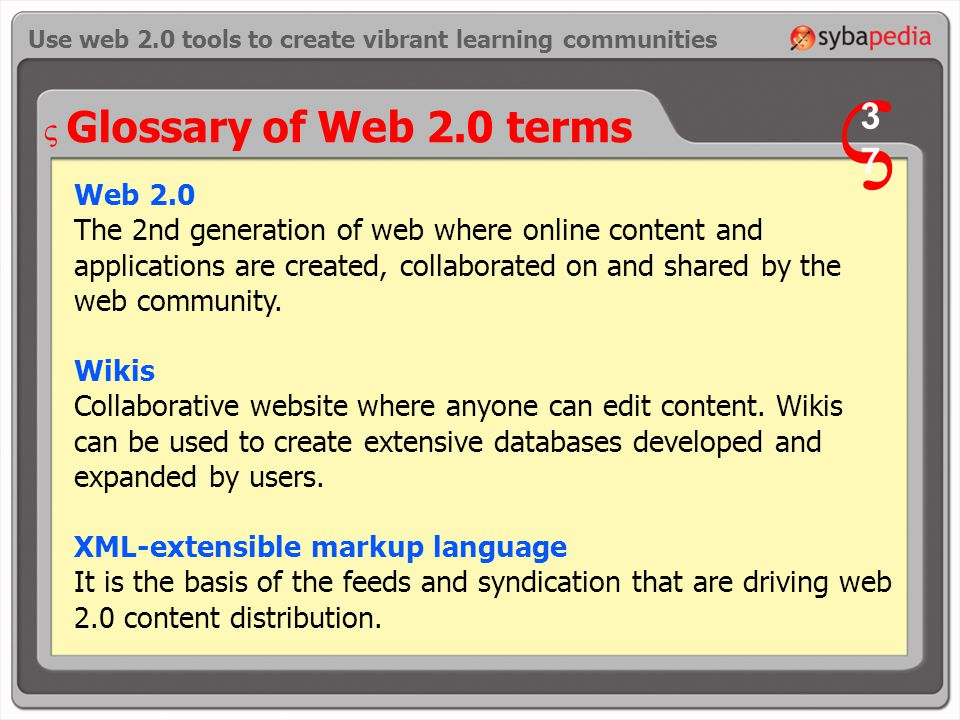 Glossary of Web 2.0 terms Web 2.0 The 2nd generation of web where online content and applications are created, collaborated on and shared by the web community.