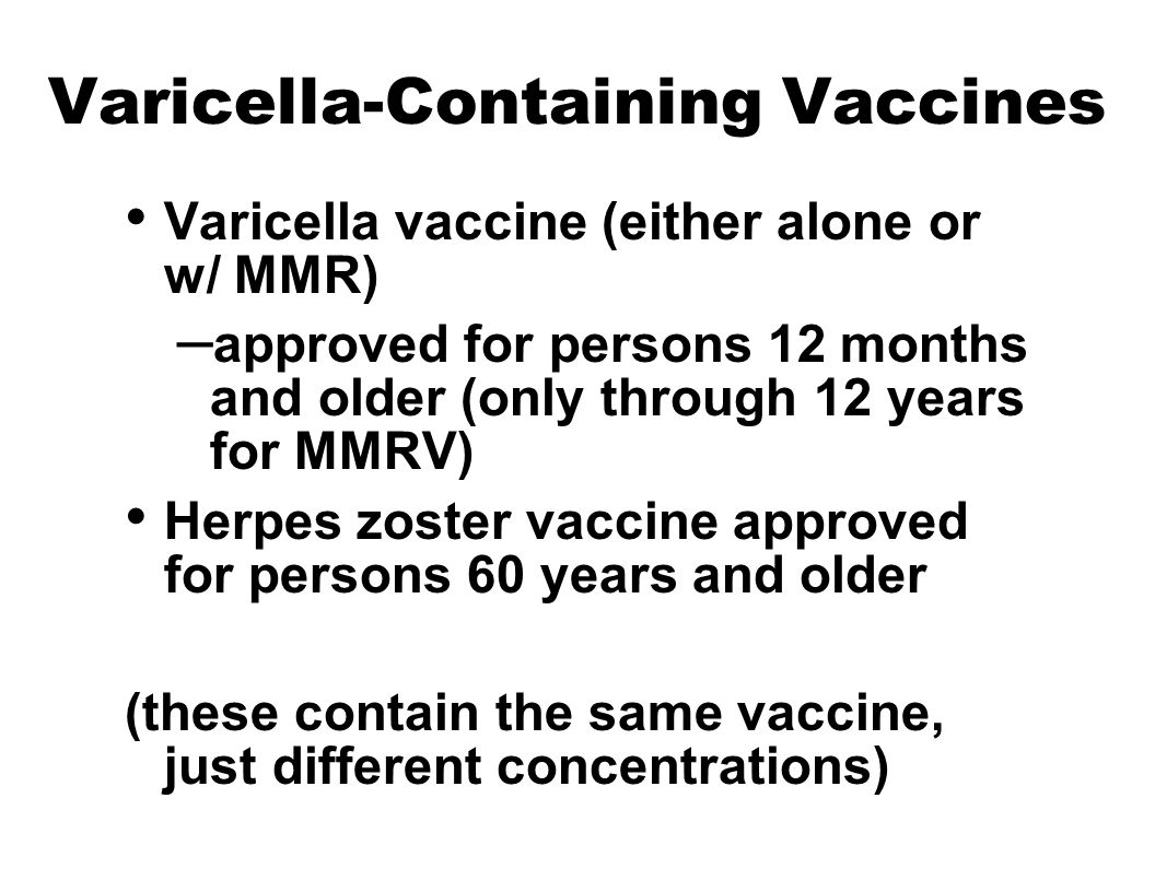 Varicella-Containing Vaccines Varicella vaccine (either alone or w/ MMR) – approved for persons 12 months and older (only through 12 years for MMRV) Herpes zoster vaccine approved for persons 60 years and older (these contain the same vaccine, just different concentrations)