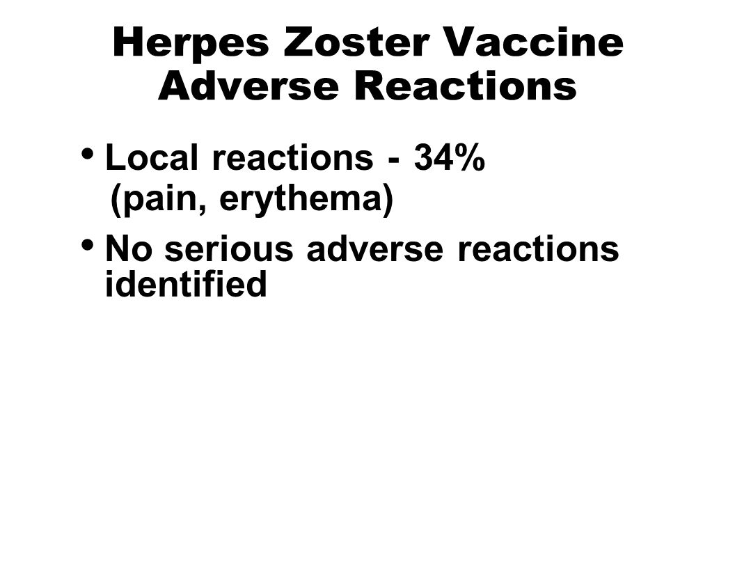 Herpes Zoster Vaccine Adverse Reactions Local reactions - 34% (pain, erythema) No serious adverse reactions identified