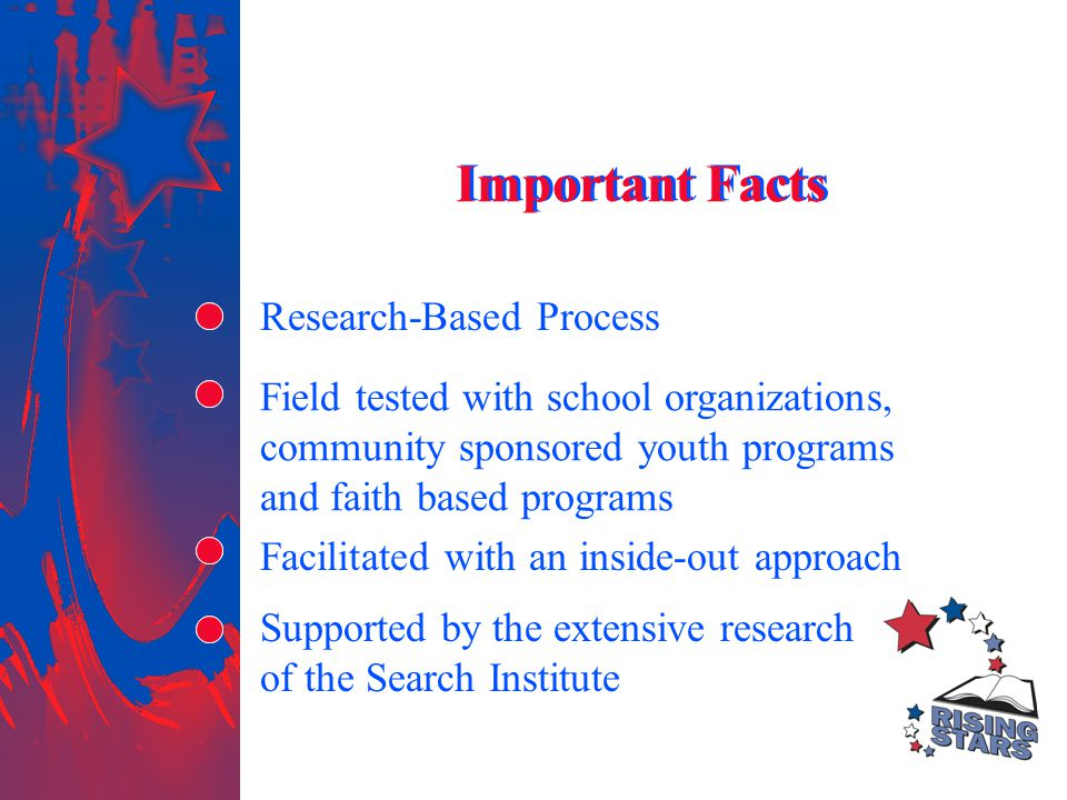 Field tested with school organizations, community sponsored youth programs and faith based programs Research-Based Process Facilitated with an inside-out approach Supported by the extensive research of the Search Institute Important Facts