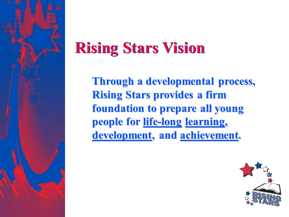 Rising Stars Vision Through a developmental process, Rising Stars provides a firm foundation to prepare all young people for life-long learning, devel