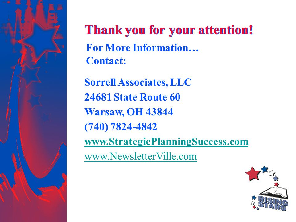 For More Information… Contact: Sorrell Associates, LLC 24681 State Route 60 Warsaw, OH 43844 (740) 7824-4842 www.StrategicPlanningSuccess.com www.NewsletterVille.com Thank you for your attention!