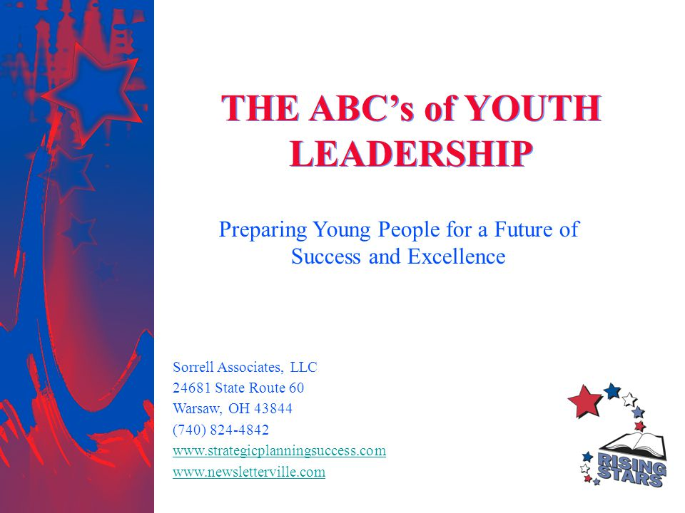 THE ABC's of YOUTH LEADERSHIP Preparing Young People for a Future of Success and Excellence Sorrell Associates, LLC 24681 State Route 60 Warsaw, OH 43844 (740) 824-4842 www.strategicplanningsuccess.com www.newsletterville.com