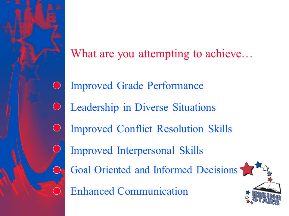 What are you attempting to achieve… Leadership in Diverse Situations Improved Grade Performance Improved Conflict Resolution Skills Improved Interpersonal Skills Enhanced Communication Goal Oriented and Informed Decisions