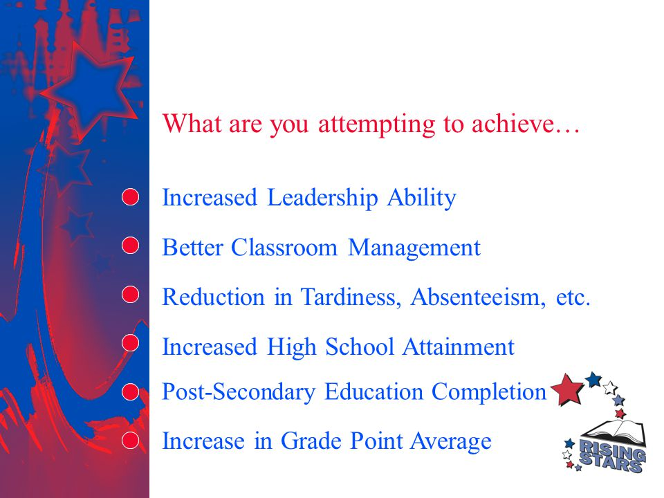 What are you attempting to achieve… Better Classroom Management Increased Leadership Ability Reduction in Tardiness, Absenteeism, etc. Increased High