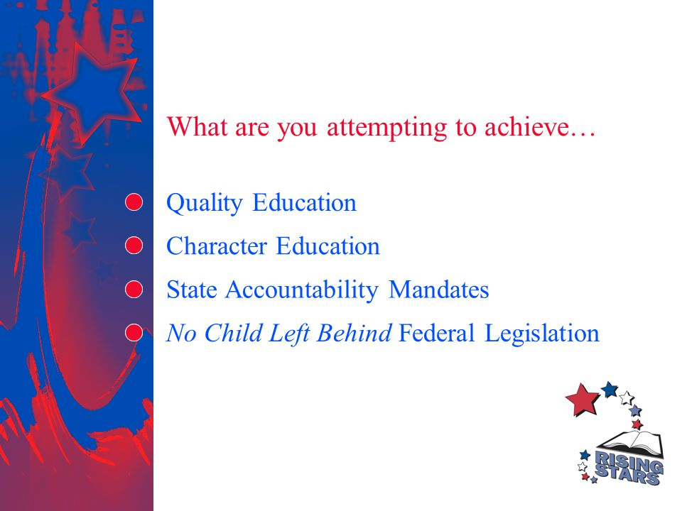 What are you attempting to achieve… Quality Education Character Education State Accountability Mandates No Child Left Behind Federal Legislation