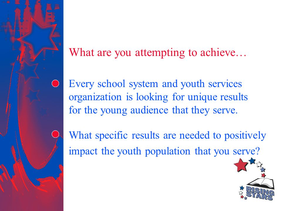 What are you attempting to achieve… Every school system and youth services organization is looking for unique results for the young audience that they