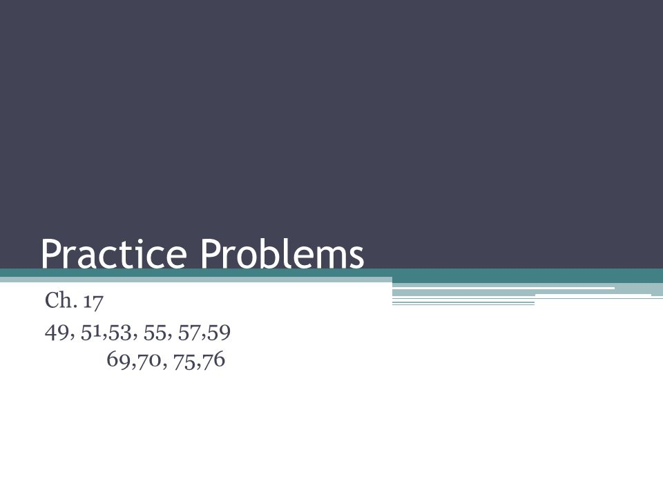 Practice Problems Ch , 51,53, 55, 57,59 69,70, 75,76